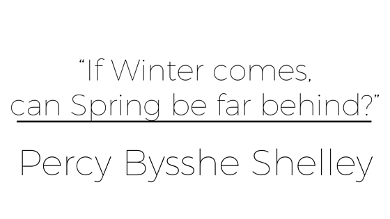 """If Winter comes, can Spring be far behind?""— Percy Bysshe Shelley"
